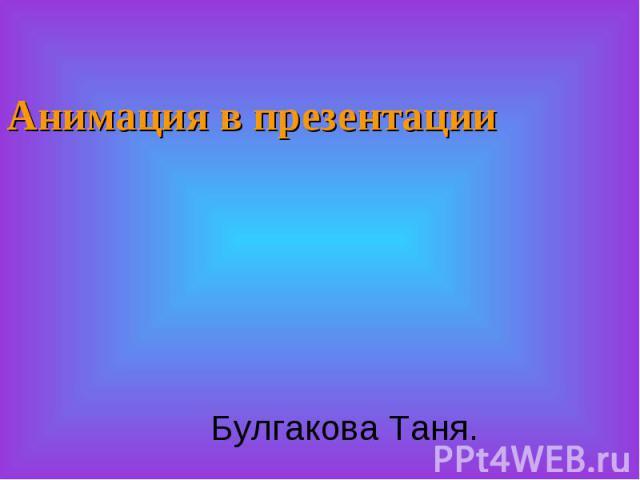Анимация в презентацииБулгакова Таня.
