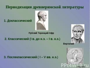 Периодизация древнеримской литературы1. Доклассический2. Классический (I в. до н