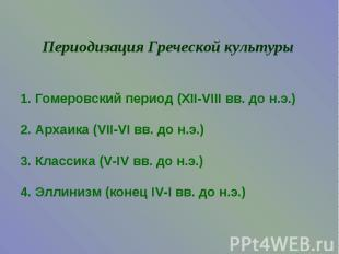 Периодизация Греческой культуры1. Гомеровский период (XII-VIII вв. до н.э.)2. Ар