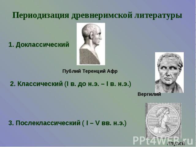 Периодизация древнеримской литературы1. Доклассический2. Классический (I в. до н.э. – I в. н.э.)3. Послеклассический ( I – V вв. н.э.)