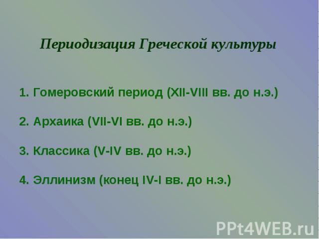 Периодизация Греческой культуры1. Гомеровский период (XII-VIII вв. до н.э.)2. Архаика (VII-VI вв. до н.э.)3. Классика (V-IV вв. до н.э.)4. Эллинизм (конец IV-I вв. до н.э.)