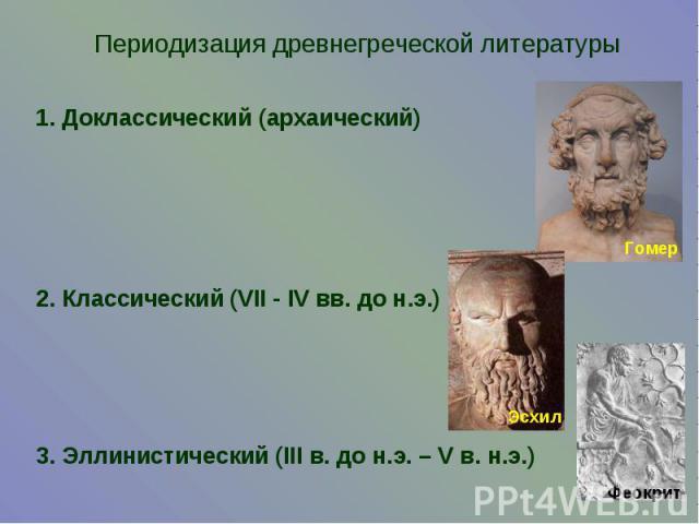 Периодизация древнегреческой литературы1. Доклассический (архаический) 2. Классический (VII - IV вв. до н.э.)3. Эллинистический (III в. до н.э. – V в. н.э.)