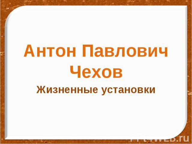 Антон Павлович Чехов Жизненные установки