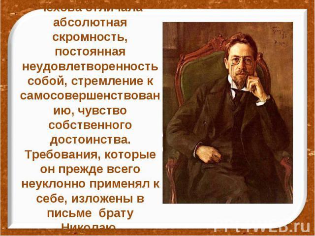 Чехова отличала абсолютная скромность, постоянная неудовлетворенность собой, стремление к самосовершенствованию, чувство собственного достоинства. Требования, которые он прежде всего неуклонно применял к себе, изложены в письме брату Николаю.