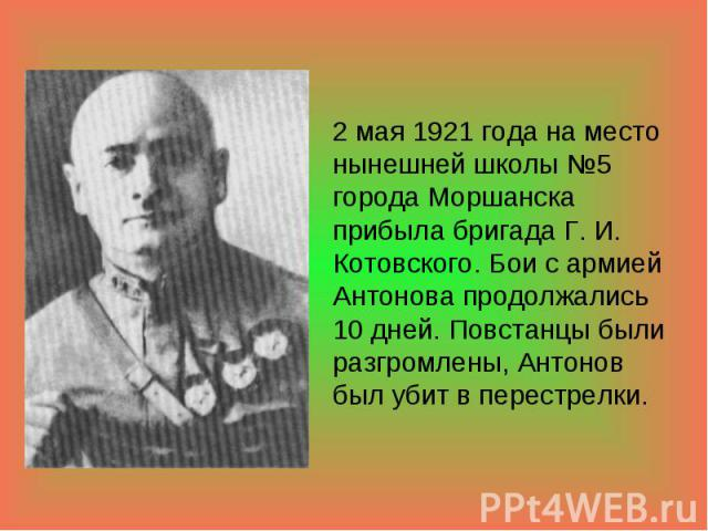 2 мая 1921 года на место нынешней школы №5 города Моршанска прибыла бригада Г. И. Котовского. Бои с армией Антонова продолжались 10 дней. Повстанцы были разгромлены, Антонов был убит в перестрелки.