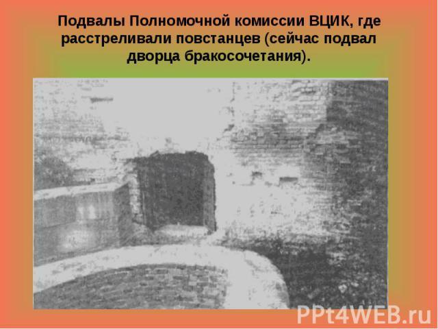 Подвалы Полномочной комиссии ВЦИК, где расстреливали повстанцев (сейчас подвал дворца бракосочетания).