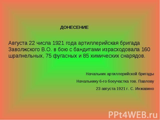 ДОНЕСЕНИЕАвгуста 22 числа 1921 года артиллерийская бригада Заволжского В.О. в бою с бандитами израсходовала 160 шрапнельных, 75 фугасных и 85 химических снарядов. Начальник артиллерийской бригады Начальнику 6-го боеучастка тов. Павлову 23 августа 19…