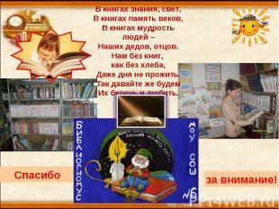 В книгах знания, свет,В книгах память веков,В книгах мудрость людей –Наших дедов