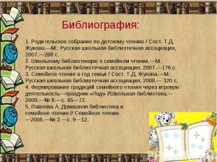 Библиография:1. Родительское собрание по детскому чтению / Сост. Т.Д. Жукова.—М.