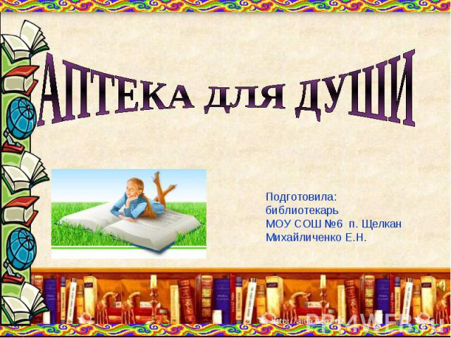 АПТЕКА ДЛЯ ДУШИПодготовила:библиотекарь МОУ СОШ №6 п. ЩелканМихайличенко Е.Н.