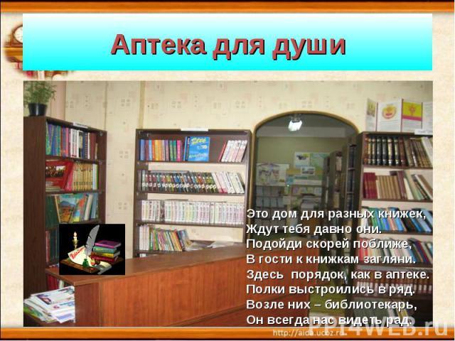 Аптека для душиЭто дом для разных книжек, Ждут тебя давно они. Подойди скорей поближе,В гости к книжкам загляни. Здесь порядок, как в аптеке.Полки выстроились в ряд.Возле них – библиотекарь,Он всегда нас видеть рад.