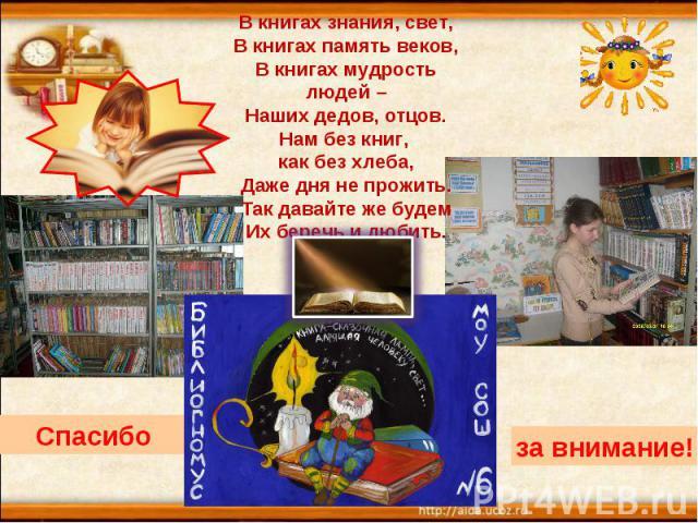 В книгах знания, свет,В книгах память веков,В книгах мудрость людей –Наших дедов, отцов.Нам без книг, как без хлеба,Даже дня не прожить.Так давайте же будемИх беречь и любить.