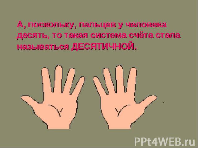 А, поскольку, пальцев у человека десять, то такая система счёта стала называться ДЕСЯТИЧНОЙ.
