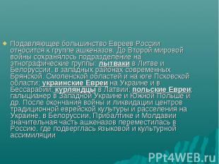 Подавляющее большинство Евреев России относится к группе ашкеназов. До Второй ми