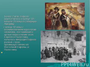 Более 2 млн. Евреев переселилось в конце 19 - начале 20 века в Северную Америку;