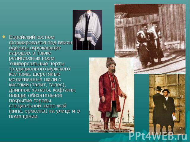Еврейский костюм формировался под влиянием одежды окружающих народов, а также религиозных норм. Универсальные черты традиционного мужского костюма: шерстяные молитвенные шали с кистями (талит, талес), длинные халаты, кафтаны, плащи; обязательное пок…