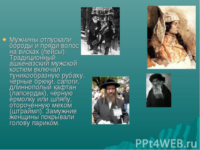 Мужчины отпускали бороды и пряди волос на висках (пейсы). Традиционный ашкеназский мужской костюм включал туникообразную рубаху, чёрные брюки, сапоги, длиннополый кафтан (лапсердак), чёрную ермолку или шляпу, отороченную мехом (штраймл). Замужние же…
