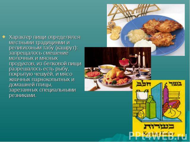 Характер пищи определялся местными традициями и религиозным табу (кашрут): запрещалось смешение молочных и мясных продуктов, из белковой пищи разрешалось есть рыбу, покрытую чешуёй, и мясо жвачных парнокопытных и домашней птицы, зарезанных специальн…