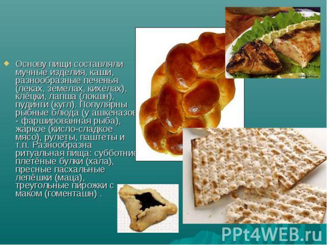 Основу пищи составляли мучные изделия, каши, разнообразные печенья (леках, земелах, кихелах), клёцки, лапша (локшн), пудинги (кугл). Популярны рыбные блюда (у ашкеназов - фаршированная рыба), жаркое (кисло-сладкое мясо), рулеты, паштеты и т.п. Разно…