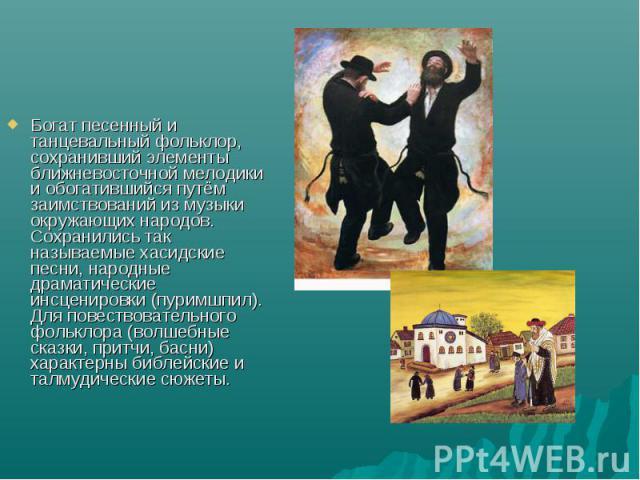 Богат песенный и танцевальный фольклор, сохранивший элементы ближневосточной мелодики и обогатившийся путём заимствований из музыки окружающих народов. Сохранились так называемые хасидские песни, народные драматические инсценировки (пуримшпил). Для …