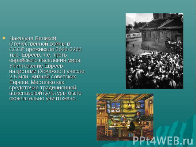 Накануне Великой Отечественной войны в СССР проживало 5000-5200 тыс. Евреев, т.е. треть еврейского населения мира. Уничтожение Евреев нацистами (Холокост) унесло 2,5 млн. жизней советских Евреев. Местечко как средоточие традиционной ашкеназской куль…