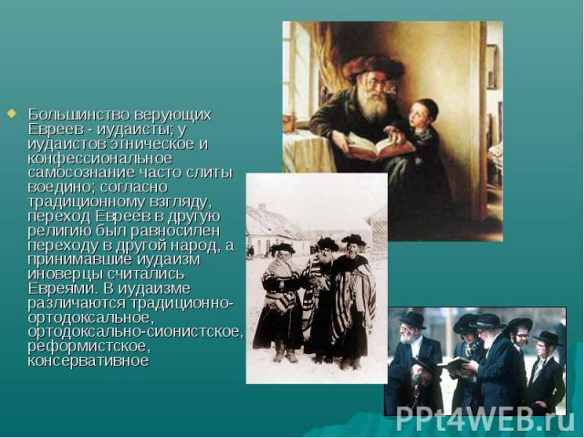 Большинство верующих Евреев - иудаисты; у иудаистов этническое и конфессиональное самосознание часто слиты воедино; согласно традиционному взгляду, переход Евреев в другую религию был равносилен переходу в другой народ, а принимавшие иудаизм иноверц…