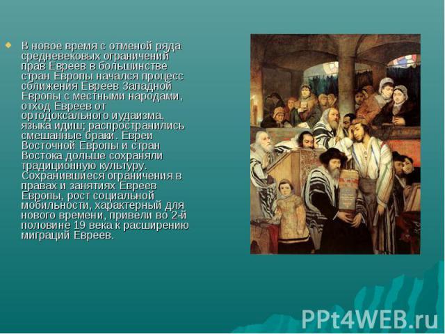 В новое время с отменой ряда средневековых ограничений прав Евреев в большинстве стран Европы начался процесс сближения Евреев Западной Европы с местными народами, отход Евреев от ортодоксального иудаизма, языка идиш; распространились смешанные брак…