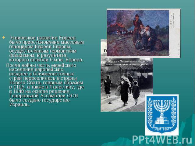 Этническое развитие Евреев было приостановлено массовым геноцидом Евреев Европы, осуществлённым германским фашизмом, в результате которого погибли 6 млн. Евреев. После войны часть еврейского населения европейских, позднее и ближневосточных стран пер…