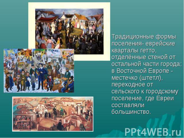 Традиционные формы поселения- еврейские кварталы гетто, отделённые стеной от остальной части города; в Восточной Европе - местечко (штетл), переходное от сельского к городскому поселение, где Евреи составляли большинство.