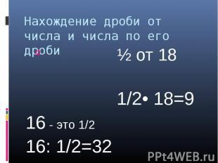 Нахождение дроби от числа и числа по его дроби ½ от 18 1/2• 18=916 - это 1/216:
