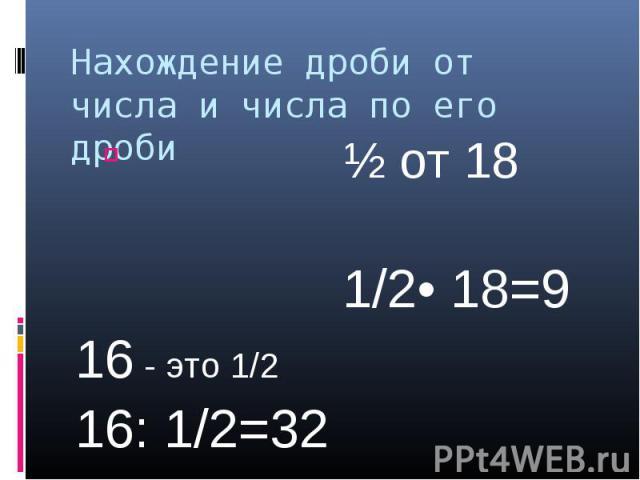 Нахождение дроби от числа и числа по его дроби ½ от 18 1/2• 18=916 - это 1/216: 1/2=32