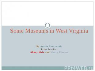 Some Museums in West VirginiaBy Austin Skrzyneki,Tyler Warble,Abbey Mele and Mac