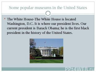 Some popular museums in the United StatesThe White House-The White House is loca