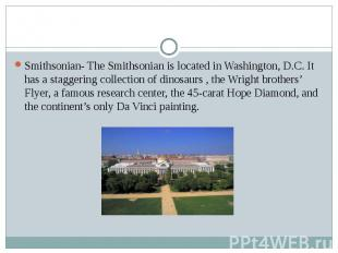 Smithsonian- The Smithsonian is located in Washington, D.C. It has a staggering