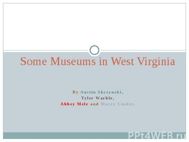 Some Museums in West VirginiaBy Austin Skrzyneki,Tyler Warble,Abbey Mele and Macey Linder.