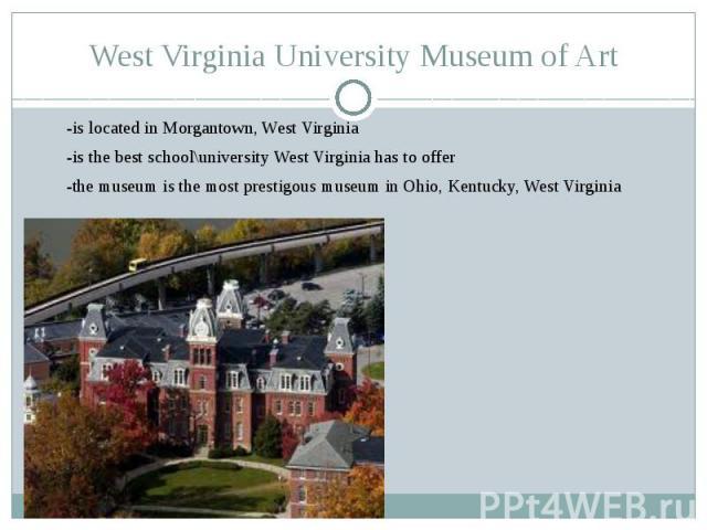 West Virginia University Museum of Art-is located in Morgantown, West Virginia-is the best school\university West Virginia has to offer-the museum is the most prestigous museum in Ohio, Kentucky, West Virginia