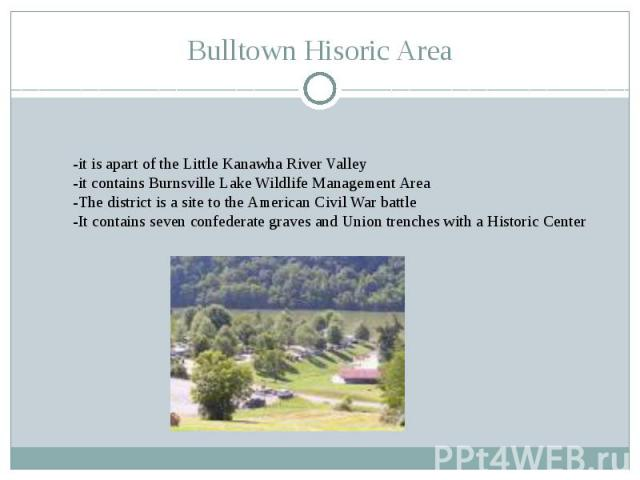 Bulltown Hisoric Area-it is apart of the Little Kanawha River Valley -it contains Burnsville Lake Wildlife Management Area-The district is a site to the American Civil War battle-It contains seven confederate graves and Union trenches with a Histori…