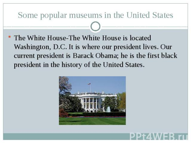Some popular museums in the United StatesThe White House-The White House is located Washington, D.C. It is where our president lives. Our current president is Barack Obama; he is the first black president in the history of the United States.