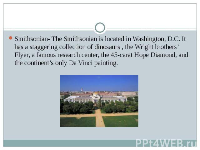 Smithsonian- The Smithsonian is located in Washington, D.C. It has a staggering collection of dinosaurs , the Wright brothers' Flyer, a famous research center, the 45-carat Hope Diamond, and the continent's only Da Vinci painting.