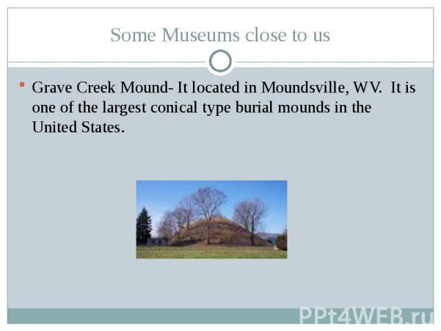 Some Museums close to usGrave Creek Mound- It located in Moundsville, WV. It is one of the largest conical type burial mounds in the United States.