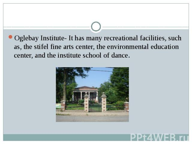 Oglebay Institute- It has many recreational facilities, such as, the stifel fine arts center, the environmental education center, and the institute school of dance.