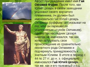 Август при рождении имел имя Гай Октавий Фурин. После того, как Юлий Цезарь в св