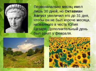 Первоначально месяц имел лишь 30 дней, но Октавиан Август увеличил его до 31 дня