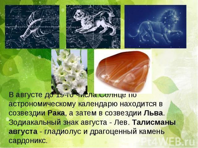 В августе до 19-го числа Солнце по астрономическому календарю находится в созвездии Рака, а затем в созвездии Льва. Зодиакальный знак августа - Лев. Талисманы августа - гладиолус и драгоценный камень сардоникс.