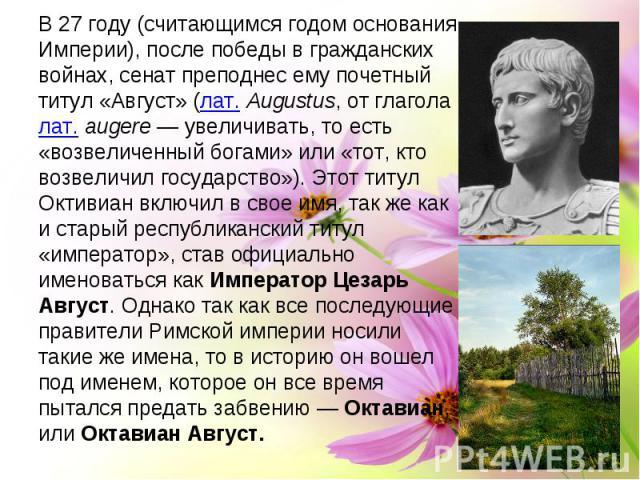 В 27 году (считающимся годом основания Империи), после победы в гражданских войнах, сенат преподнес ему почетный титул «Август» (лат.Augustus, от глаголалат.augere— увеличивать, то есть «возвеличенный богами» или «тот, кто возвеличил государство…