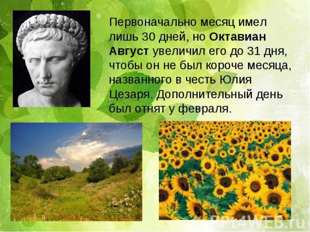 Первоначально месяц имел лишь 30 дней, но Октавиан Август увеличил его до 31 дня, чтобы он не был короче месяца, названного в честь Юлия Цезаря. Дополнительный день был отнят у февраля.