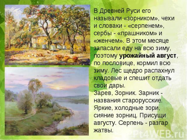 В Древней Руси его называли «зорником», чехи и словаки - «серпенем», сербы - «прашником» и «женчем». В этом месяце запасали еду на всю зиму, поэтому урожайный август, по пословице, кормил всю зиму. Лес щедро распахнул кладовые и спешит отдать свои д…