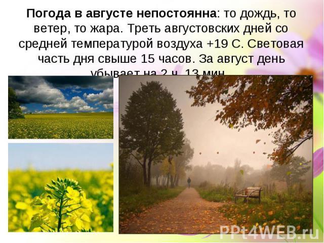 Погода в августе непостоянна: то дождь, то ветер, то жара. Треть августовских дней со средней температурой воздуха +19 С. Световая часть дня свыше 15 часов. За август день убывает на 2 ч. 13 мин.