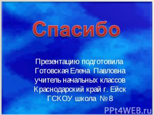 СпасибоПрезентацию подготовила Готовская Елена Павловнаучитель начальных классов