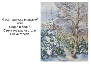 И всё терялось в снежной мглеСедой и белой.Свеча горела на столе,Свеча горела.